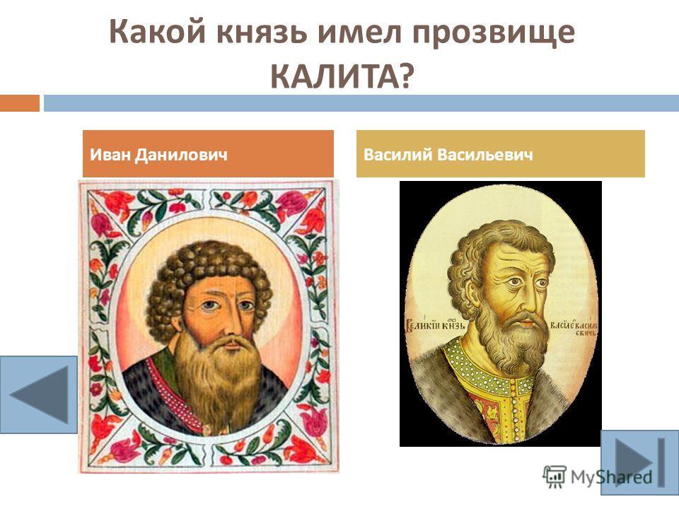 Какой князь имел прозвище КАЛИТА ? Иван ДаниловичВасилий Васильевич