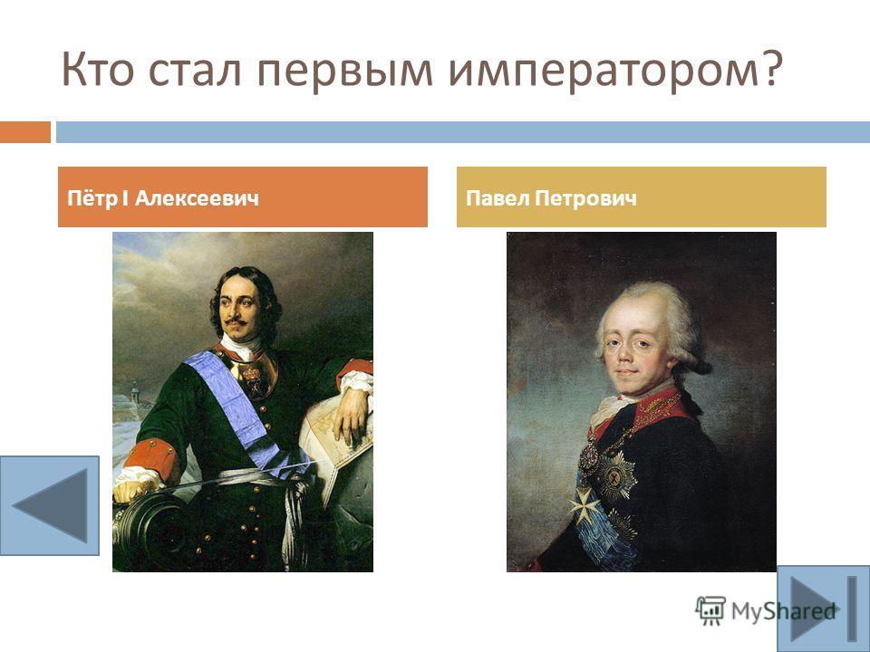 Кто стал первым императором ? Пётр I АлексеевичПавел Петрович