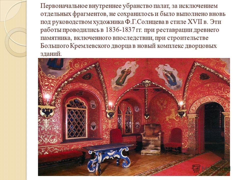 Первоначальное внутреннее убранство палат, за исключением отдельных фрагментов, не сохранилось и было выполнено вновь под руководством художника Ф.Г.Солнцева в стиле ХVII в. Эти работы проводились в 1836-1837 гг. при реставрации древнего памятника, в