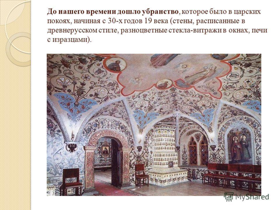 До нашего времени дошло убранство, которое было в царских покоях, начиная с 30-х годов 19 века (стены, расписанные в древнерусском стиле, разноцветные стекла-витражи в окнах, печи с изразцами).