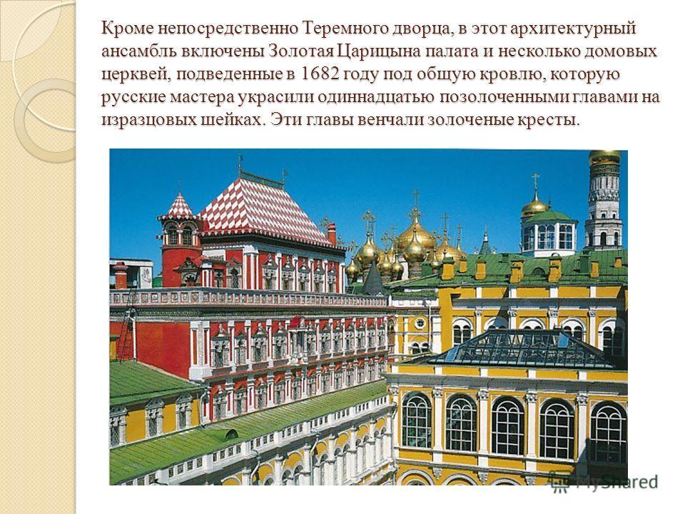 Кроме непосредственно Теремного дворца, в этот архитектурный ансамбль включены Золотая Царицына палата и несколько домовых церквей, подведенные в 1682 году под общую кровлю, которую русские мастера украсили одиннадцатью позолоченными главами на израз