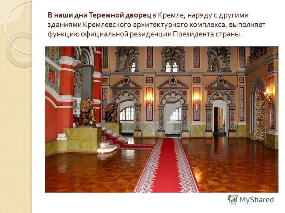 В наши дни Теремной дворец в Кремле, наряду с другими зданиями Кремлевского архитектурного комплекса, выполняет функцию официальной резиденции Президента страны.