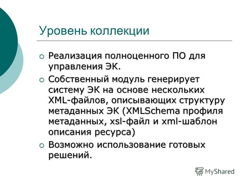 Уровень коллекции Реализация полноценного ПО для управления ЭК. Реализация полноценного ПО для управления ЭК. Собственный модуль генерирует систему ЭК на основе нескольких XML-файлов, описывающих структуру метаданных ЭК (XMLSchema профиля метаданных,