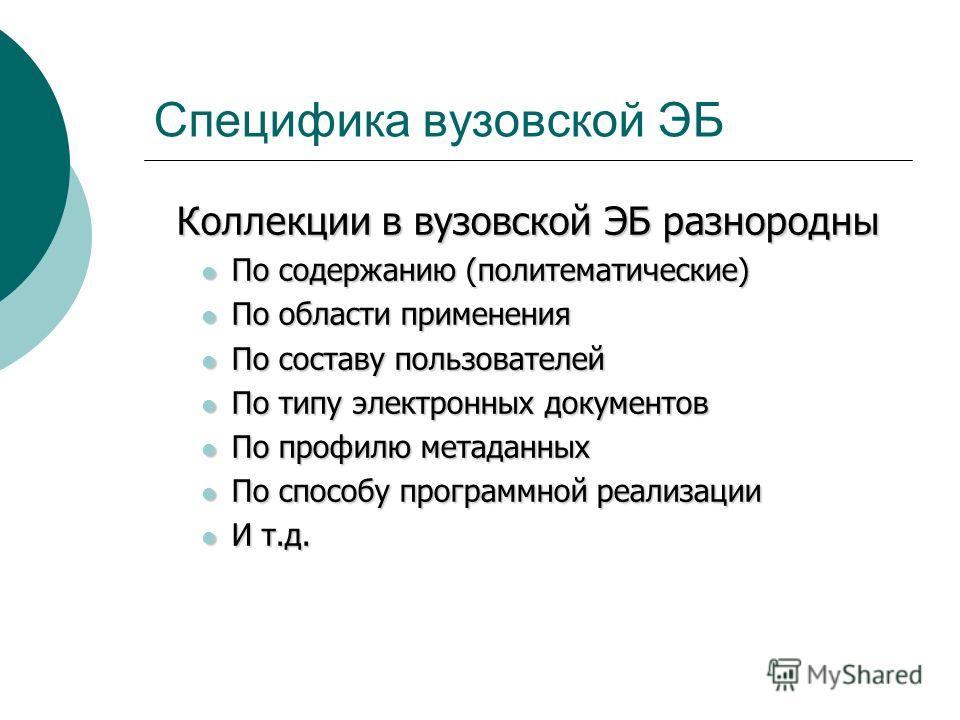 Специфика вузовской ЭБ Коллекции в вузовской ЭБ разнородны По содержанию (политематические) По содержанию (политематические) По области применения По области применения По составу пользователей По составу пользователей По типу электронных документов