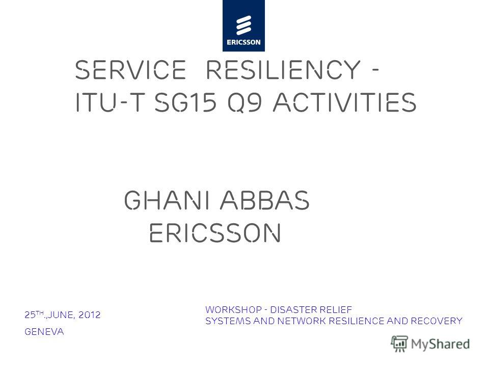 Slide title minimum 48 pt Slide subtitle minimum 30 pt Service Resiliency - ITU-T SG15 Q9 Activities Ghani Abbas Ericsson 25 th.,June, 2012 Geneva Workshop - Disaster Relief Systems and Network Resilience and Recovery