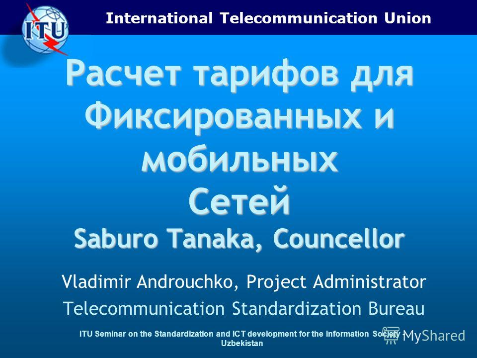 International Telecommunication Union ITU Seminar on the Standardization and ICT development for the Information Society - Uzbekistan Расчет тарифов для Фиксированных и мобильных Сетей Saburo Tanaka, Councellor Vladimir Androuchko, Project Administra