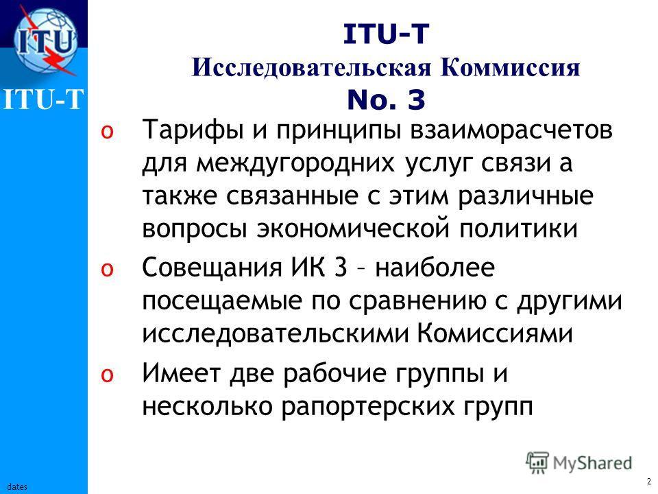 ITU-T 2 dates ITU-T Исследовательская Коммиссия No. 3 o Тарифы и принципы взаиморасчетов для междугородних услуг связи а также связанные с этим различные вопросы экономической политики o Совещания ИК 3 – наиболее посещаемые по сравнению с другими исс