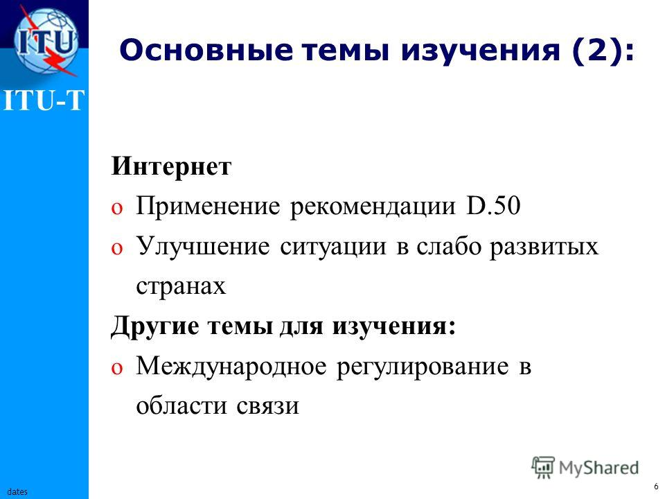 ITU-T 6 dates Основные темы изучения (2): Интернет o Применение рекомендации D.50 o Улучшение ситуации в слабо развитых странах Другие темы для изучения: o Международное регулирование в области связи