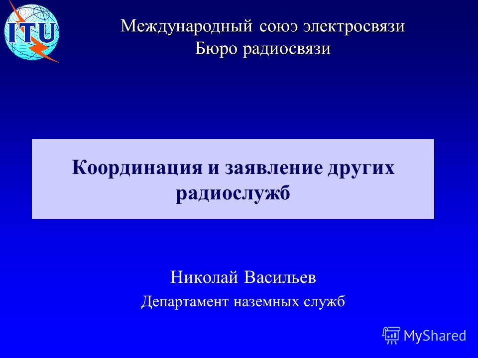 Международный союэ электросвязи Бюро радиосвязи Николай Васильев Департамент наземных служб Координация и заявление других радиослужб