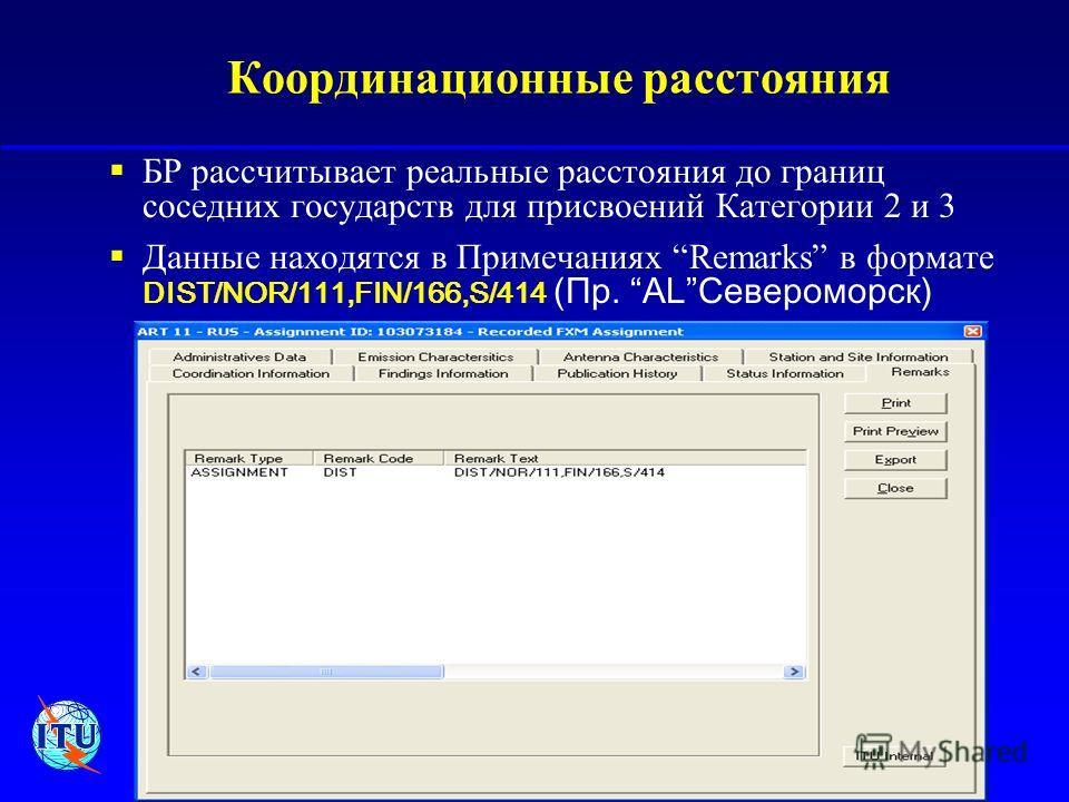 Региональный семинар по цифровому вещанию, 21-24 сентября 2004, Москва, Россия 10 Координационные расстояния БР рассчитывает реальные расстояния до границ соседних государств для присвоений Категории 2 и 3 Данные находятся в Примечаниях Remarks в фор