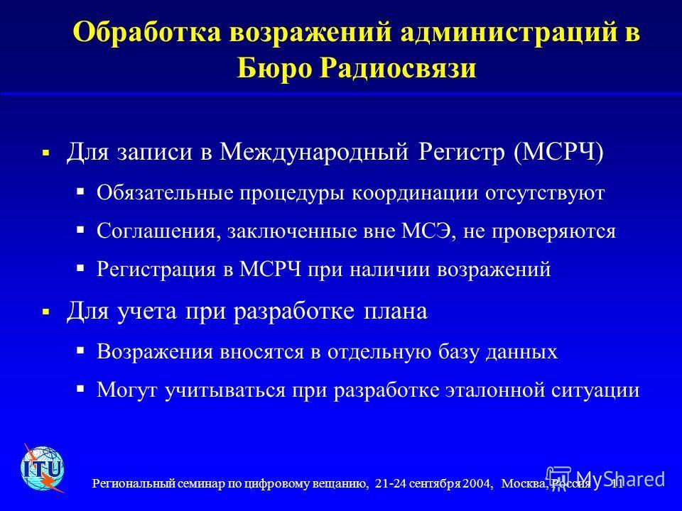 Региональный семинар по цифровому вещанию, 21-24 сентября 2004, Москва, Россия 11 Обработка возражений администраций в Бюро Радиосвязи Для записи в Международный Регистр (МСРЧ) Обязательные процедуры координации отсутствуют Соглашения, заключенные вн