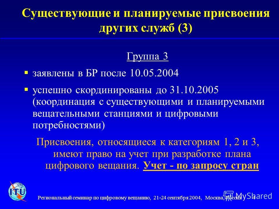 Региональный семинар по цифровому вещанию, 21-24 сентября 2004, Москва, Россия 4 4 Существующие и планируемые присвоения других служб (3) Группа 3 заявлены в БР после 10.05.2004 успешно скординированы до 31.10.2005 (координация с существующими и план