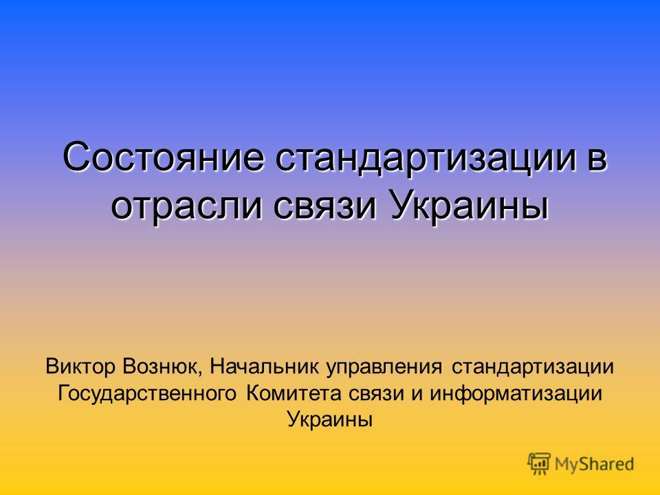 Состояние стандартизации в отрасли связи Украины Виктор Вознюк, Начальник управления стандартизации Государственного Комитета связи и информатизации Украины