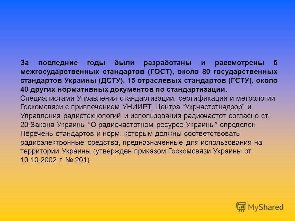 За последние годы были разработаны и рассмотрены 5 межгосударственных стандартов (ГОСТ), около 80 государственных стандартов Украины (ДСТУ), 15 отраслевых стандартов (ГСТУ), около 40 других нормативных документов по стандартизации. Специалистами Упра