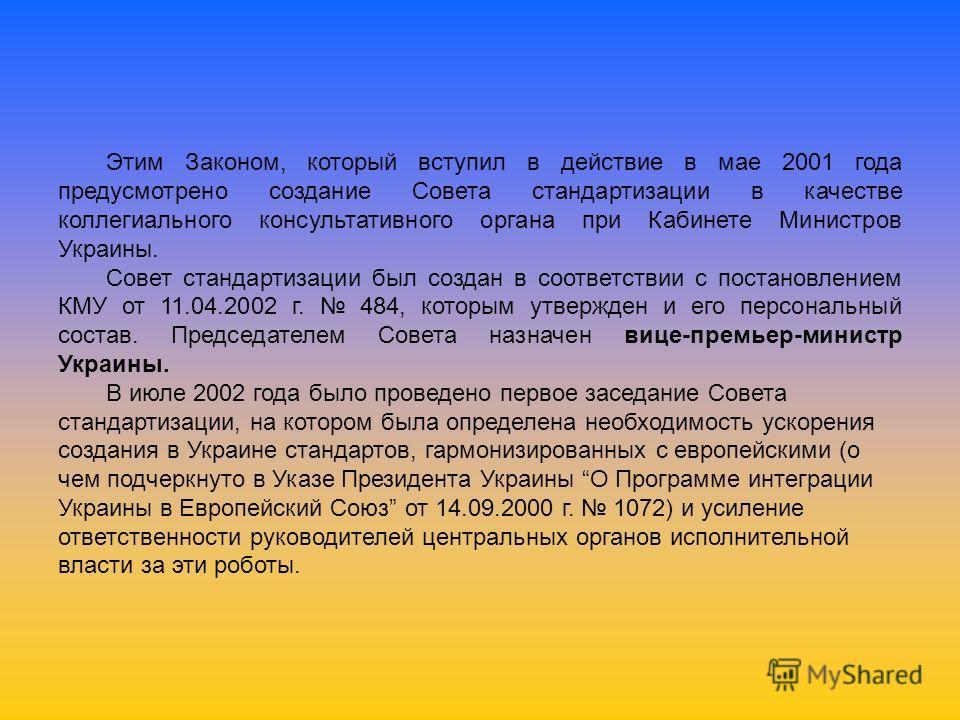 Этим Законом, который вступил в действие в мае 2001 года предусмотрено создание Совета стандартизации в качестве коллегиального консультативного органа при Кабинете Министров Украины. Совет стандартизации был создан в соответствии с постановлением КМ