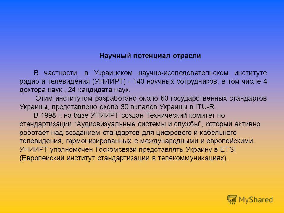 Научный потенциал отрасли В частности, в Украинском научно-исследовательском институте радио и телевидения (УНИИРТ) - 140 научных сотрудников, в том числе 4 доктора наук, 24 кандидата наук. Этим институтом разработано около 60 государственных стандар