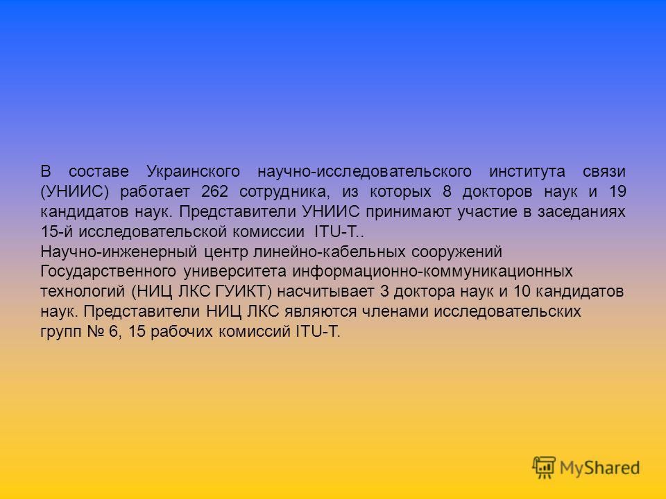 В составе Украинского научно-исследовательского института связи (УНИИС) работает 262 сотрудника, из которых 8 докторов наук и 19 кандидатов наук. Представители УНИИС принимают участие в заседаниях 15-й исследовательской комиссии ITU-T.. Научно-инжене