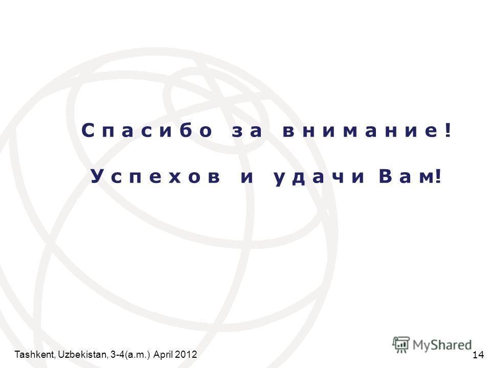 Tashkent, Uzbekistan, 3-4(a.m.) April 2012 14 С п а с и б о з а в н и м а н и е ! У с п е х о в и у д а ч и В а м!