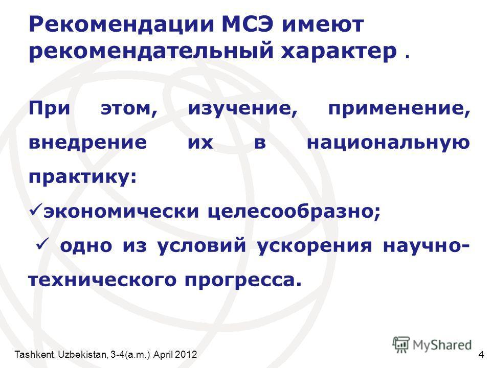 Tashkent, Uzbekistan, 3-4(a.m.) April 2012 4 Рекомендации МСЭ имеют рекомендательный характер. При этом, изучение, применение, внедрение их в национальную практику: экономически целесообразно; одно из условий ускорения научно- технического прогресса.