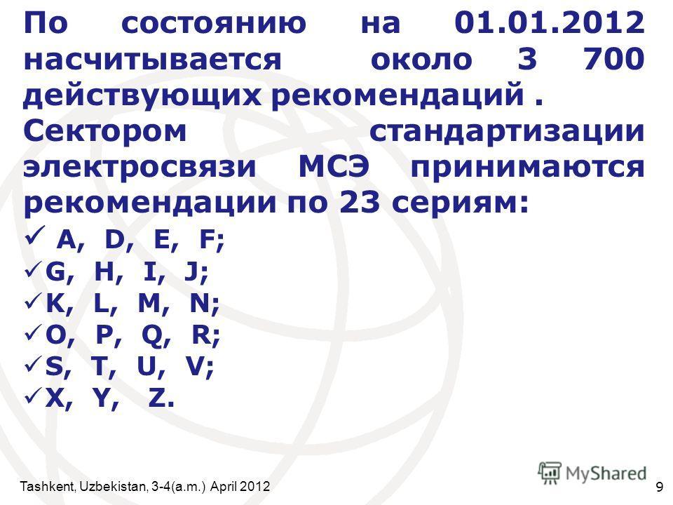 9 По состоянию на 01.01.2012 насчитывается около 3 700 действующих рекомендаций. Сектором стандартизации электросвязи МСЭ принимаются рекомендации по 23 сериям: A, D, E, F; G, H, I, J; K, L, M, N; O, P, Q, R; S, T, U, V; X, Y, Z.