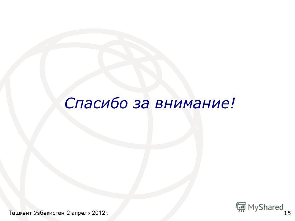 Ташкент, Узбекистан, 2 апреля 2012г. 15 Спасибо за внимание!