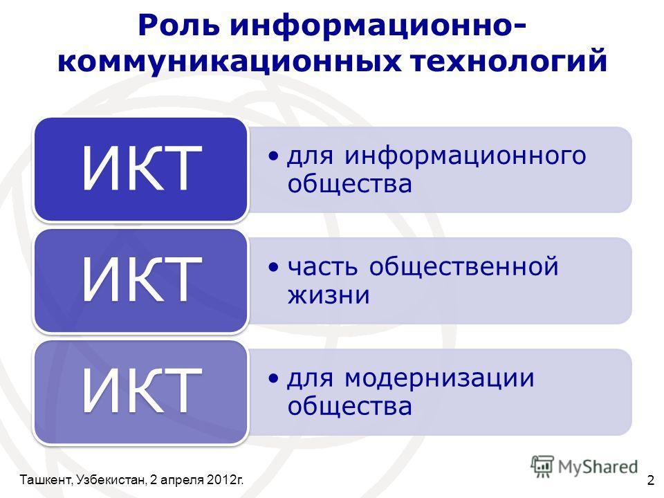 Ташкент, Узбекистан, 2 апреля 2012г. 2 Роль информационно- коммуникационных технологий для информационного общества ИКТ часть общественной жизни ИКТ для модернизации общества ИКТ
