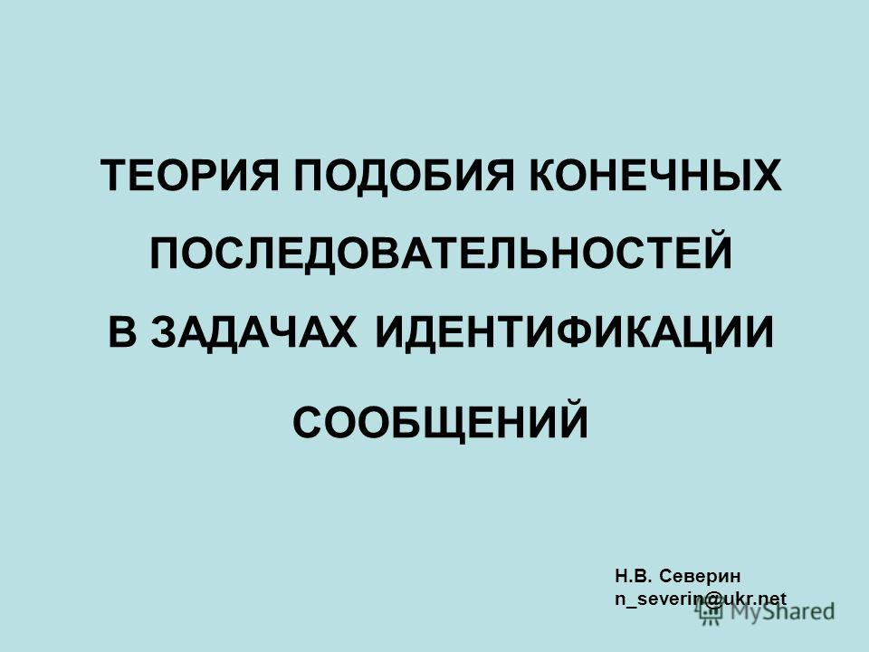 ТЕОРИЯ ПОДОБИЯ КОНЕЧНЫХ ПОСЛЕДОВАТЕЛЬНОСТЕЙ В ЗАДАЧАХ ИДЕНТИФИКАЦИИ СООБЩЕНИЙ Н.В. Северин n_severin@ukr.net