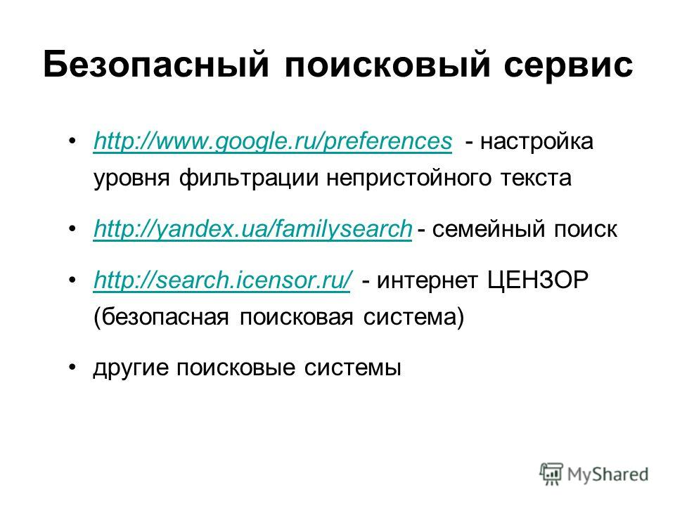 Безопасный поисковый сервис http://www.google.ru/preferences - настройка уровня фильтрации непристойного текстаhttp://www.google.ru/preferences http://yandex.ua/familysearch - семейный поискhttp://yandex.ua/familysearch http://search.icensor.ru/ - ин