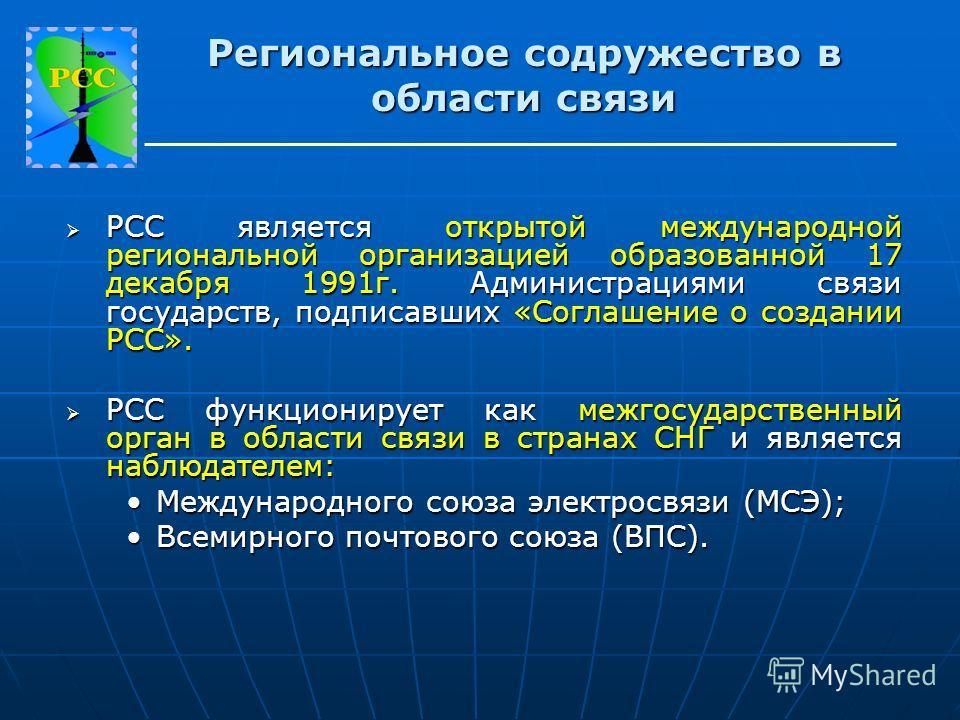Региональное содружество в области связи РСС является открытой международной региональной организацией образованной 17 декабря 1991г. Администрациями связи государств, подписавших «Соглашение о создании РСС». РСС является открытой международной регио