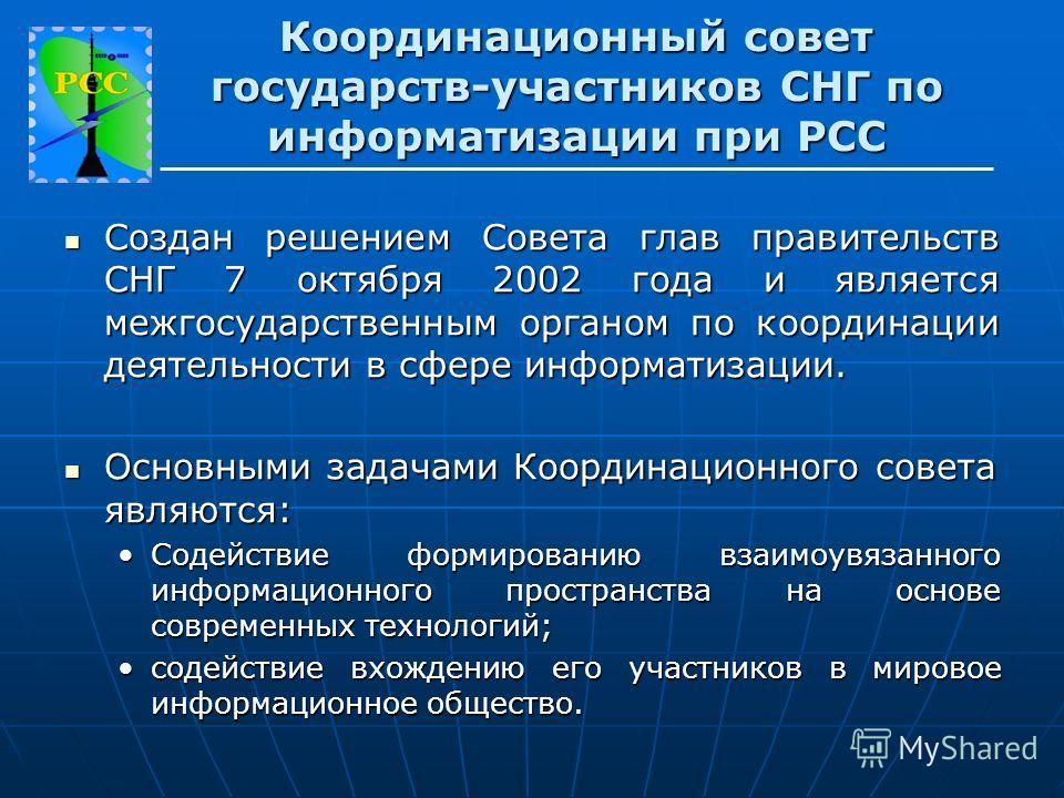 Создан решением Совета глав правительств СНГ 7 октября 2002 года и является межгосударственным органом по координации деятельности в сфере информатизации. Создан решением Совета глав правительств СНГ 7 октября 2002 года и является межгосударственным