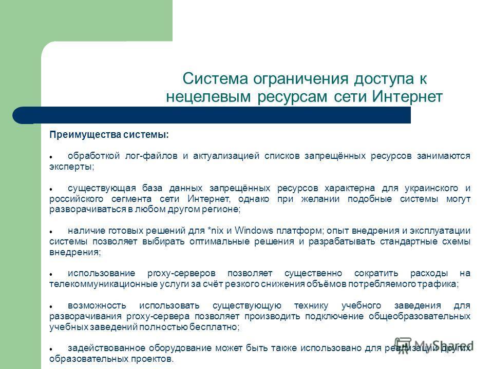 Преимущества системы: обработкой лог-файлов и актуализацией списков запрещённых ресурсов занимаются эксперты; существующая база данных запрещённых ресурсов характерна для украинского и российского сегмента сети Интернет, однако при желании подобные с