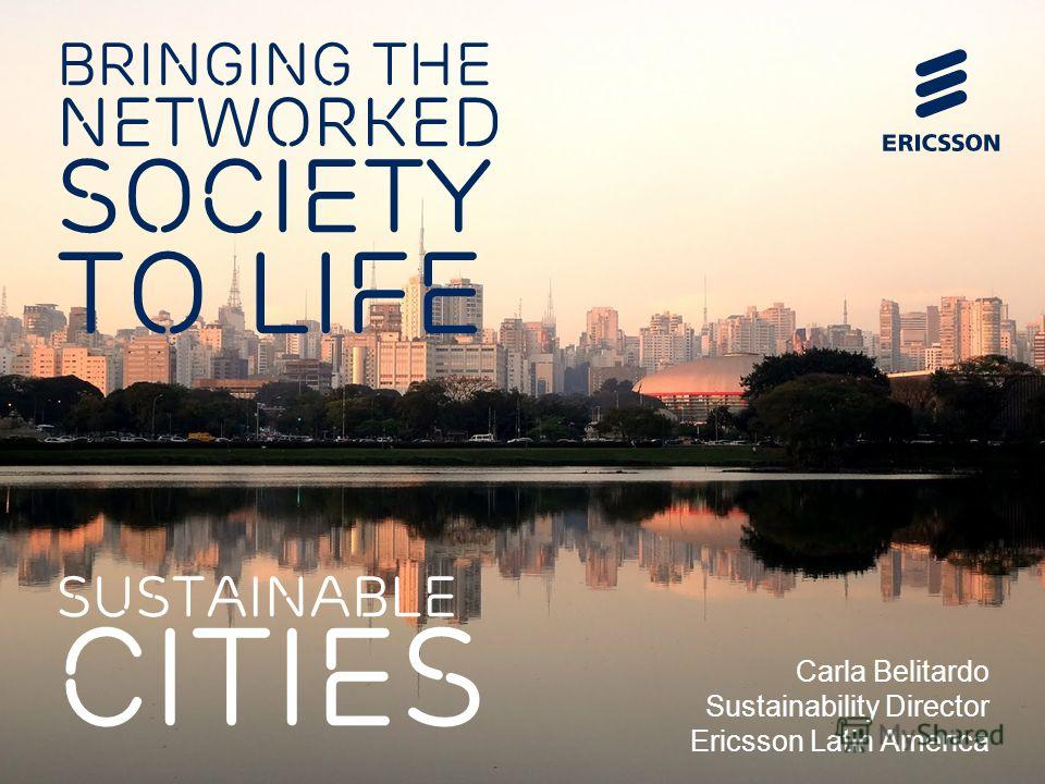 BRINGING THE NETWORKED SOCIETY TO LIFE SUSTAINABLE CITIES Carla Belitardo Sustainability Director Ericsson Latin America