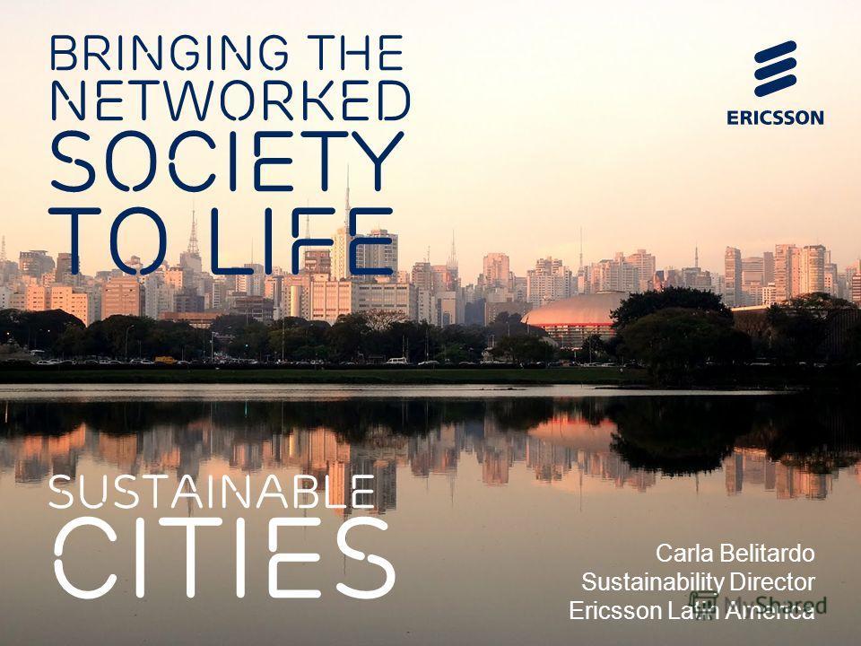 BRINGING THE NETWORKED SOCIETY TO LIFE SUSTAINABLE CITIES Carla Belitardo Sustainability Director Ericsson Latin America