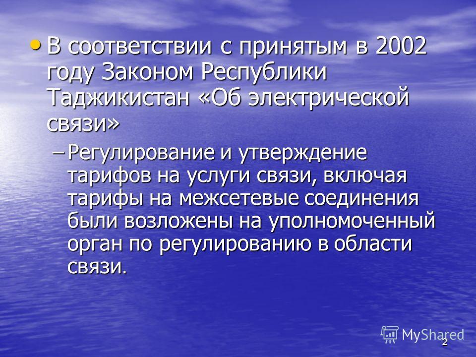 2 В соответствии с принятым в 2002 году Законом Республики Таджикистан «Об электрической связи» В соответствии с принятым в 2002 году Законом Республики Таджикистан «Об электрической связи» –Регулирование и утверждение тарифов на услуги связи, включа