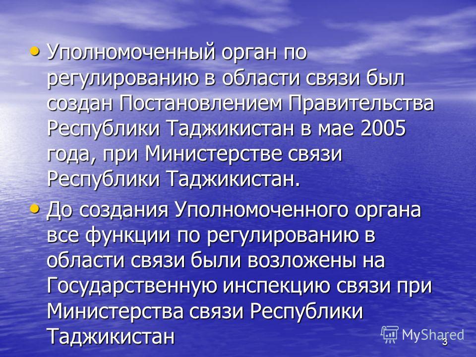 3 Уполномоченный орган по регулированию в области связи был создан Постановлением Правительства Республики Таджикистан в мае 2005 года, при Министерстве связи Республики Таджикистан. Уполномоченный орган по регулированию в области связи был создан По