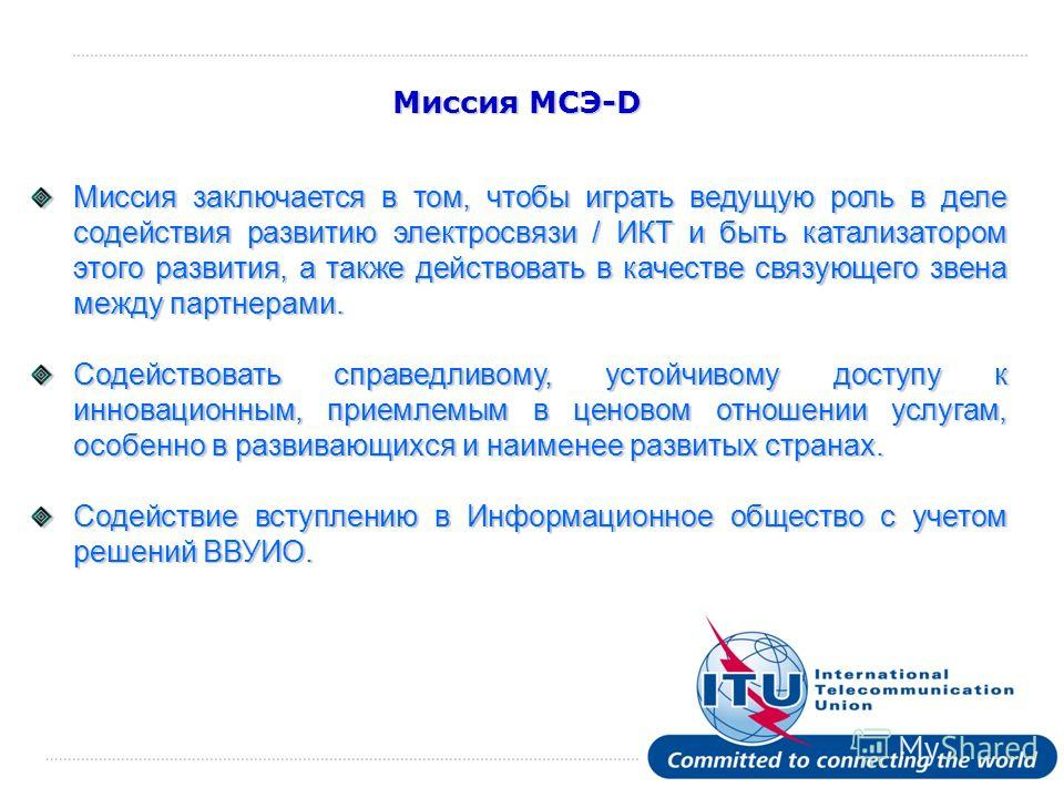 International Telecommunication Union Миссия МСЭ-D Миссия заключается в том, чтобы играть ведущую роль в деле содействия развитию электросвязи / ИКТ и быть катализатором этого развития, а также действовать в качестве связующего звена между партнерами