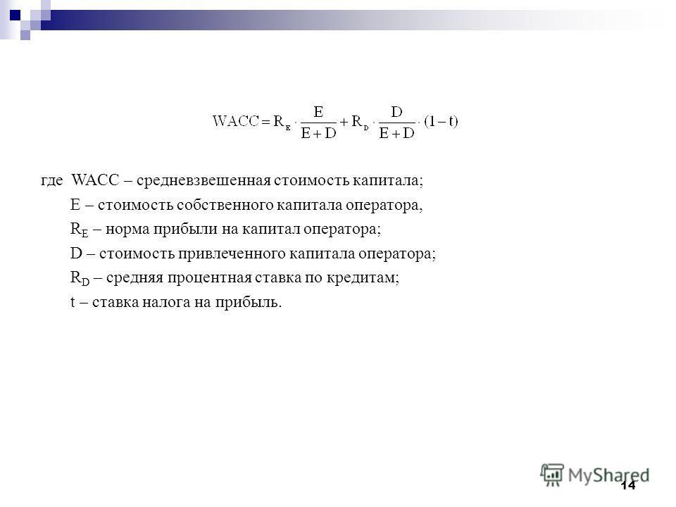14 где WACC – средневзвешенная стоимость капитала; E – стоимость собственного капитала оператора, R E – норма прибыли на капитал оператора; D – стоимость привлеченного капитала оператора; R D – средняя процентная ставка по кредитам; t – ставка налога