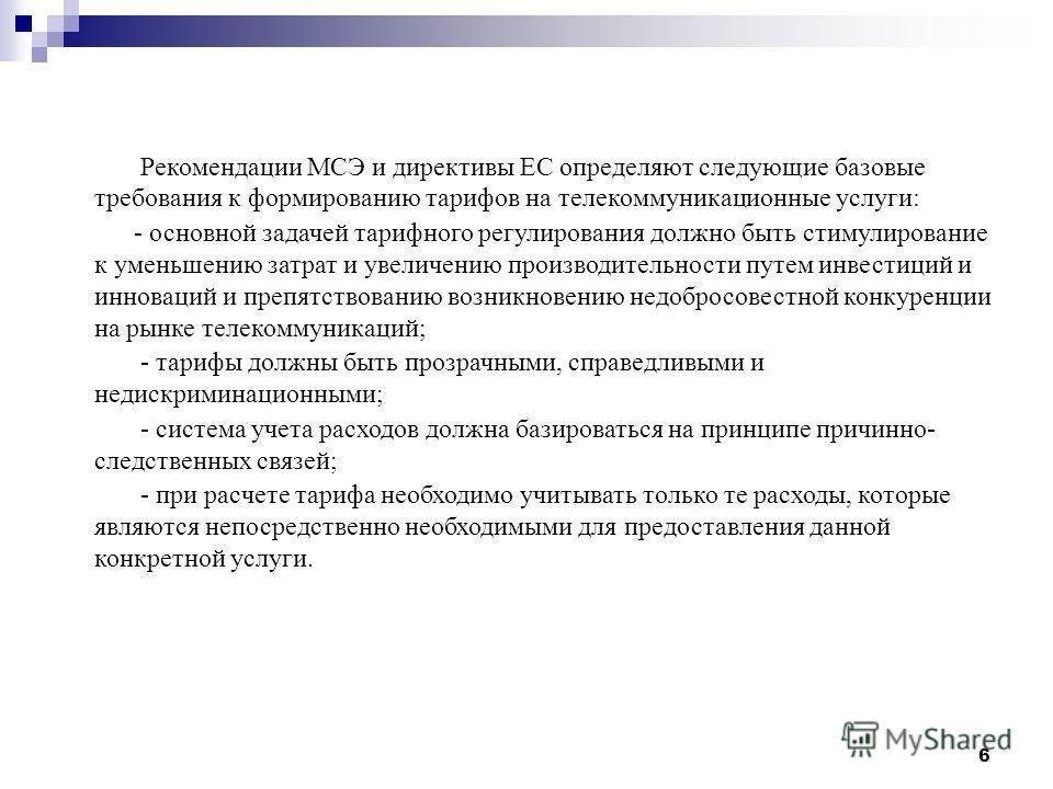6 Рекомендации МСЭ и директивы ЕС определяют следующие базовые требования к формированию тарифов на телекоммуникационные услуги: - основной задачей тарифного регулирования должно быть стимулирование к уменьшению затрат и увеличению производительности