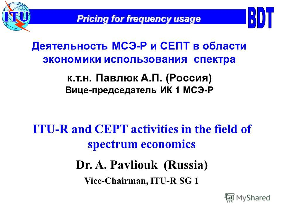 Pricing for frequency usage Деятельность МСЭ-Р и СЕПТ в области экономики использования спектра к.т.н. Павлюк А.П. (Россия) Вице-председатель ИК 1 МСЭ-Р ITU-R and CEPT activities in the field of spectrum economics Dr. A. Pavliouk (Russia) Vice-Chairm