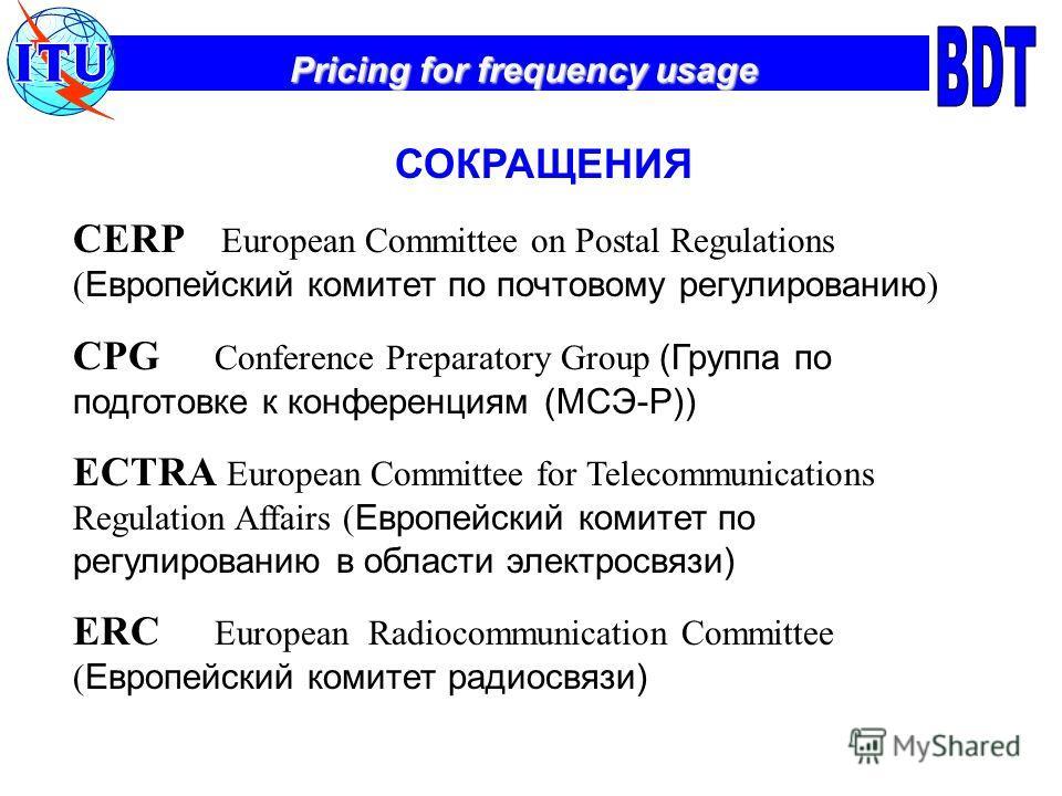 Pricing for frequency usage СОКРАЩЕНИЯ CERP European Committee on Postal Regulations ( Европейский комитет по почтовому регулированию ) CPG Conference Preparatory Group (Группа по подготовке к конференциям (МСЭ-Р)) ECTRA European Committee for Teleco