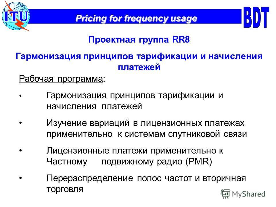 Pricing for frequency usage Проектная группа RR8 Гармонизация принципов тарификации и начисления платежей Рабочая программа: Гармонизация принципов тарификации и начисления платежей Изучение вариаций в лицензионных платежах применительно к системам с