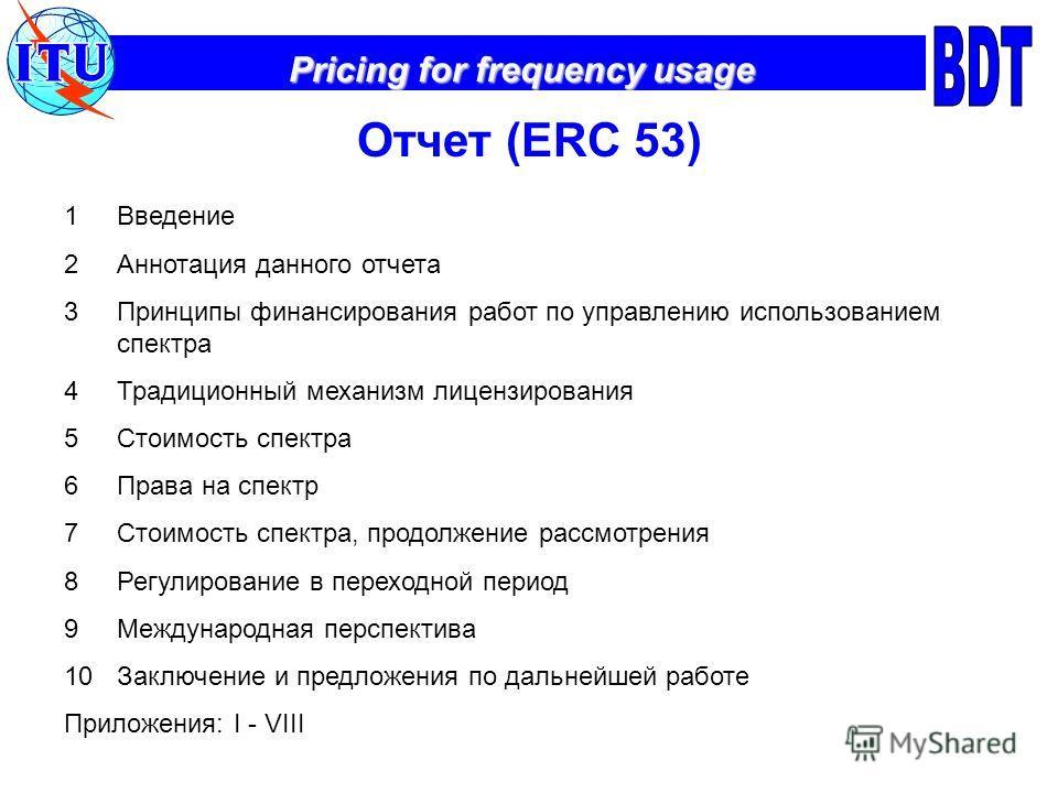 Pricing for frequency usage Отчет (ERC 53) 1Введение 2Аннотация данного отчета 3Принципы финансирования работ по управлению использованием спектра 4Традиционный механизм лицензирования 5Стоимость спектра 6Права на спектр 7Стоимость спектра, продолжен