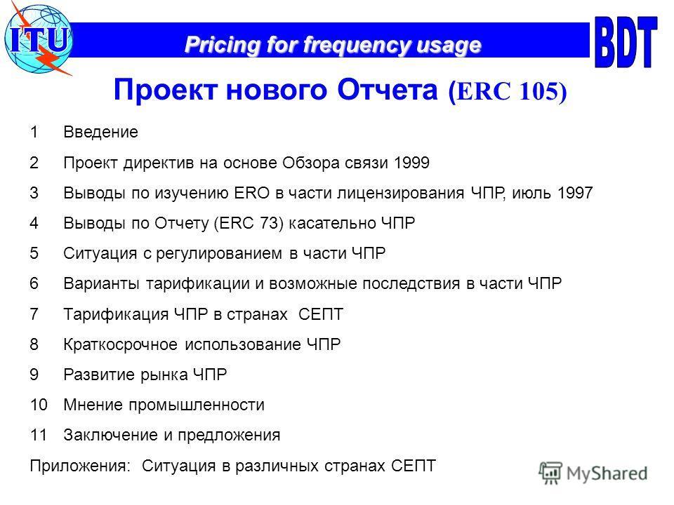 Pricing for frequency usage Проект нового Отчета ( ERC 105) 1Введение 2Проект директив на основе Обзора связи 1999 3Выводы по изучению ERO в части лицензирования ЧПР, июль 1997 4Выводы по Отчету (ERC 73) касательно ЧПР 5Ситуация с регулированием в ча