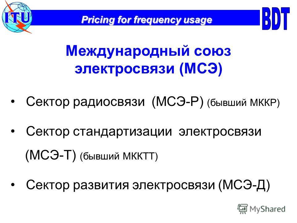 Pricing for frequency usage Международный союз электросвязи (МСЭ) Сектор радиосвязи (МСЭ-Р) (бывший МККР) Сектор стандартизации электросвязи (МСЭ-Т) (бывший МККТТ) Сектор развития электросвязи (МСЭ-Д)
