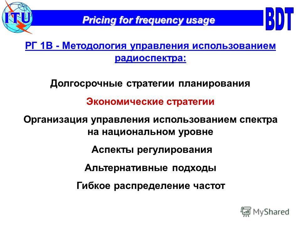 Pricing for frequency usage РГ 1В - Методология управления использованием радиоспектра: Долгосрочные стратегии планирования Экономические стратегии Организация управления использованием спектра на национальном уровне Аспекты регулирования Альтернатив
