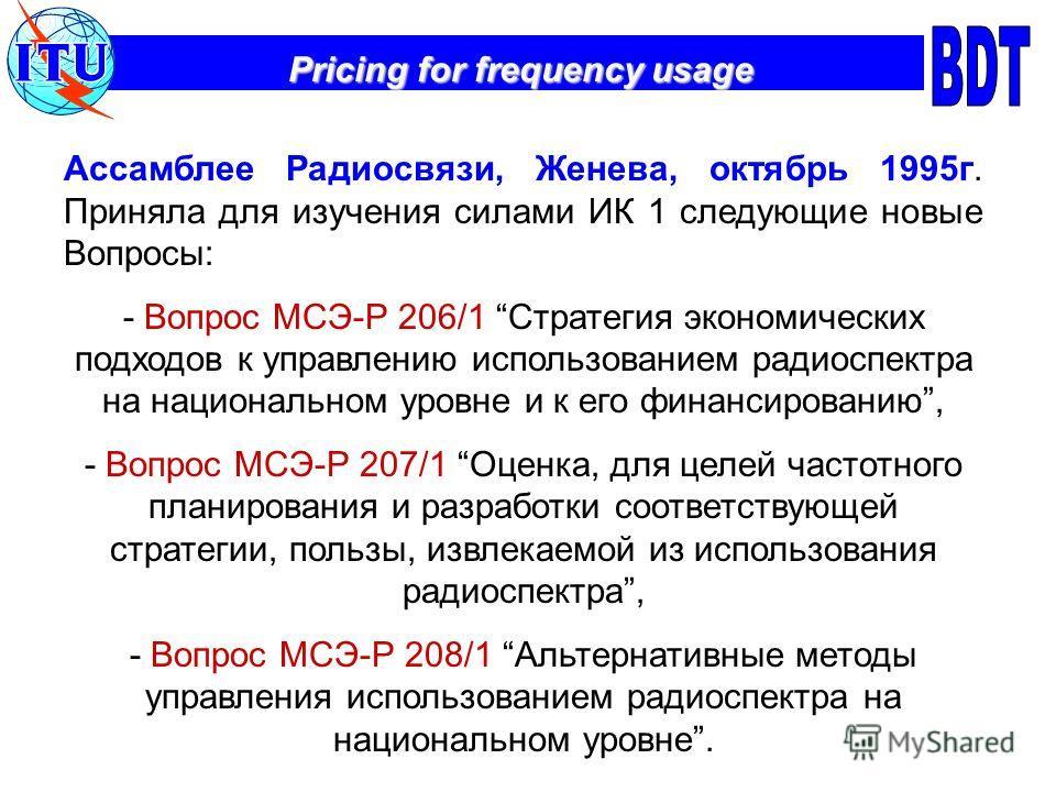 Pricing for frequency usage Ассамблее Радиосвязи, Женева, октябрь 1995г. Приняла для изучения силами ИК 1 следующие новые Вопросы: - Вопрос МСЭ-Р 206/1 Стратегия экономических подходов к управлению использованием радиоспектра на национальном уровне и