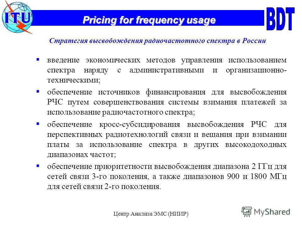 Pricing for frequency usage Центр Анализа ЭМС (НИИР) Стратегия высвобождения радиочастотного спектра в России введение экономических методов управления использованием спектра наряду с административными и организационно- техническими; обеспечение исто