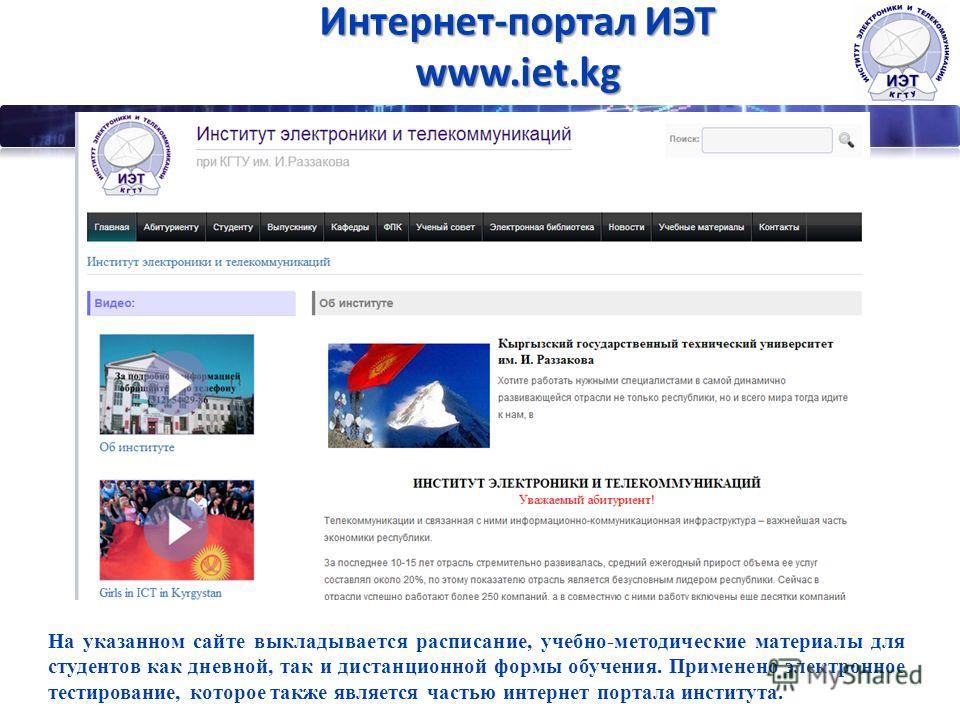 Интернет-портал ИЭТ www.iet.kg На указанном сайте выкладывается расписание, учебно-методические материалы для студентов как дневной, так и дистанционной формы обучения. Применено электронное тестирование, которое также является частью интернет портал