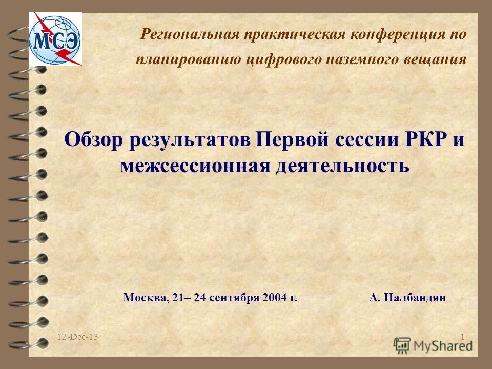 12-Dec-131 Обзор результатов Первой сессии РКР и межсессионная деятельность Москва, 21– 24 сентября 2004 г.A. Налбандян Региональная практическая конференция по планированию цифрового наземного вещания