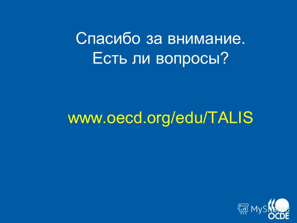 Спасибо за внимание. Есть ли вопросы? www.oecd.org/edu/TALIS